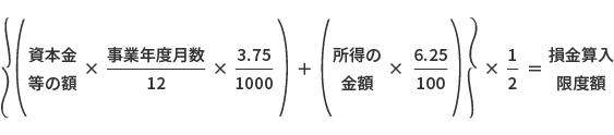 【画像】{{資本金等の額 × 事業年度月数/12 × 3.75/1000) + (所得の金額 × 6.25/100)} × 1/2 = 損金算入限度額