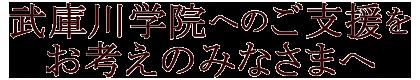 武庫川学院へのご支援をお考えのみなさまへ Support to Mukogawa Women's University